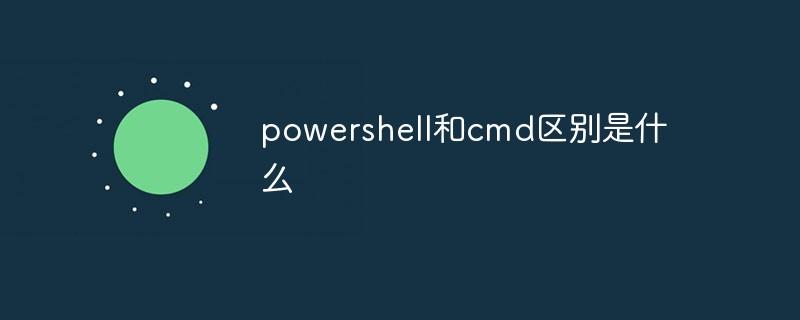 powershell和cmd区别是什么