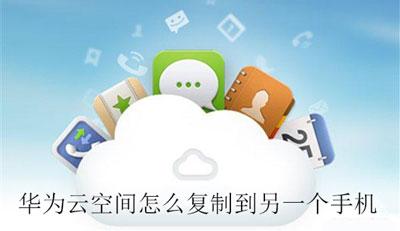 华为云空间怎么复制到另一个手机